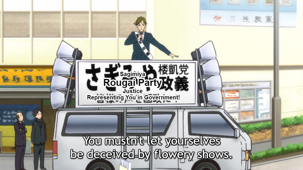"A male political candidate wearing a suit and a sash speaks into a microphone from the top of a van covered in speakers and a board with the words: ""Sagimiya - Rougai Party - Justice - Representing you in government"" written on it. Subtitle: ""You mustn't let yourselves be deceived by flowery shows."""