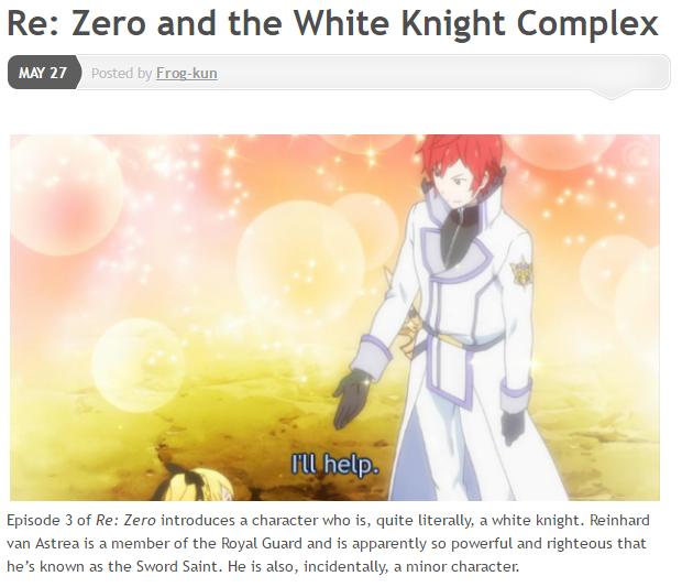 "Screenshot of Frog-kun's post. Title: ""Re: Zero and the White Knight Complex"" posted by Frog-kun on May 27 2016. Image: Red-haired knight Reinhard stands with a background of sparkles and saying ""I'll help"" as he reaches out a hand to blonde girl Felt as she sits on the ground. The start of the text below the image: ""Episode 3 of Re: Zero introduces a character who is, quite literally, a white knight. Reinhard van Astrea is a member of the Royal Guard and is apparently so powerful and righteous that he's known as the Sword Saint. He is also, incidentally, a minor character."""