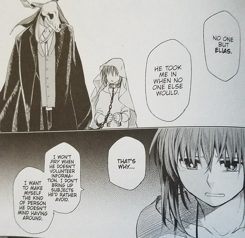 """Two manga panels. In the top one, a girl wearing a blanket on her head and a chain around her neck looks warily at a masculine form in a suit with a horned skull for a head. In the bottom is a close-up of the same girl, no longer with a collar around her neck, looking upset. The girl says """"No one but Elias. He took me in when no one else would. That's why I won't PRY when he doesn't volunteer information. I don't bring up subjects he'd rather avoid. I want to make myself the kind of person he doesn't mind having around."""""""